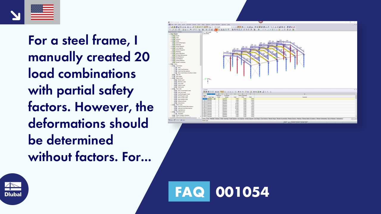 "FAQ 001054 | <p>For a steel frame, I manually created 20 load combinations with partial safety factors. However, the deformations should be determined without factors. For this, I proceed as follows:</p><ul style=""margin-top:4px;""><li>I copy each CO individually (several COs cannot be copied at the same time).</li><li>I set the factors to 1.0 in each CO.</li></ul>Isn't there a more elegant option?"